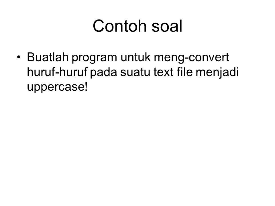Contoh soal Buatlah program untuk meng-convert huruf-huruf pada suatu text file menjadi uppercase!