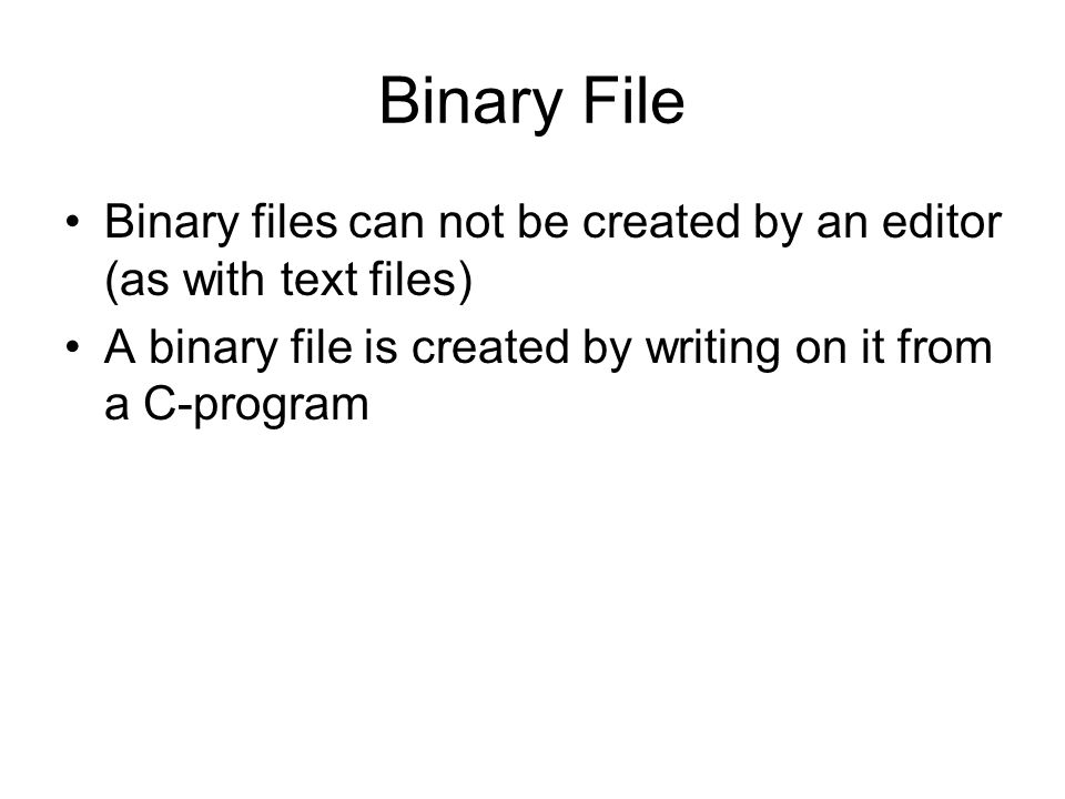 Binary File Binary files can not be created by an editor (as with text files) A binary file is created by writing on it from a C-program.