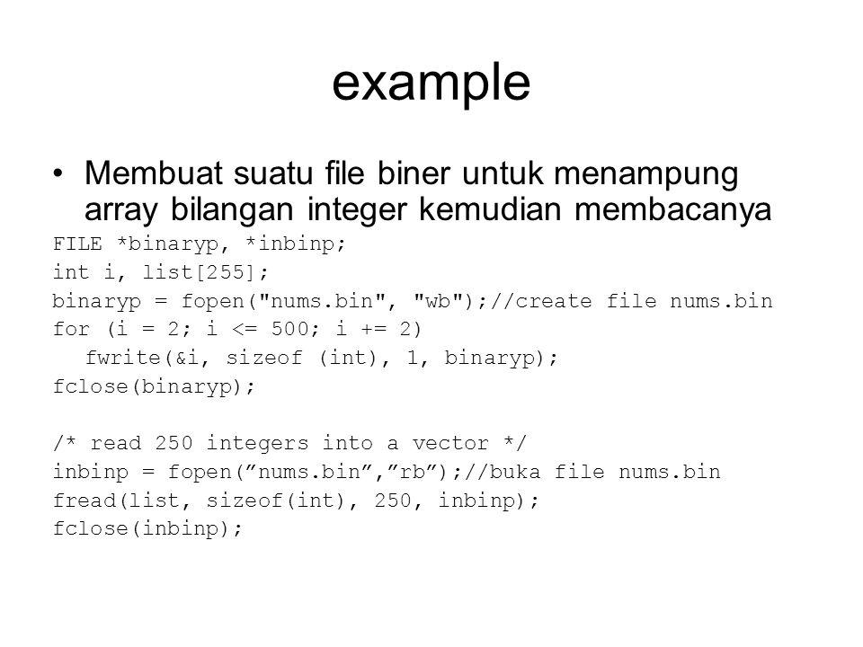 example Membuat suatu file biner untuk menampung array bilangan integer kemudian membacanya. FILE *binaryp, *inbinp;