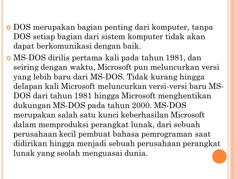 DOS merupakan bagian penting dari komputer, tanpa DOS setiap bagian dari sistem komputer tidak akan dapat berkomunikasi dengan baik.