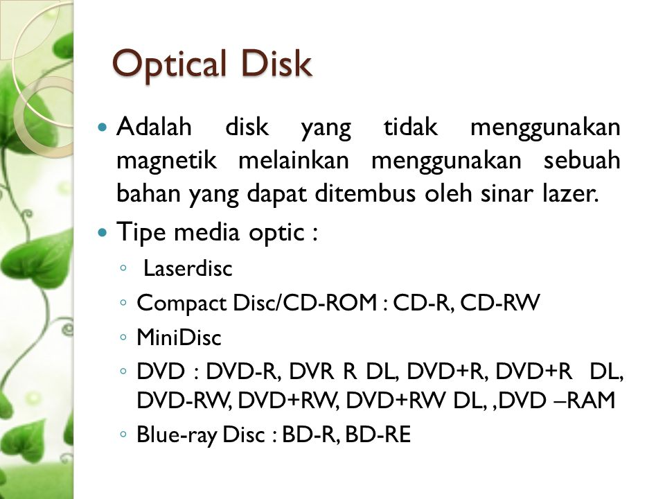 Optical Disk Adalah disk yang tidak menggunakan magnetik melainkan menggunakan sebuah bahan yang dapat ditembus oleh sinar lazer.