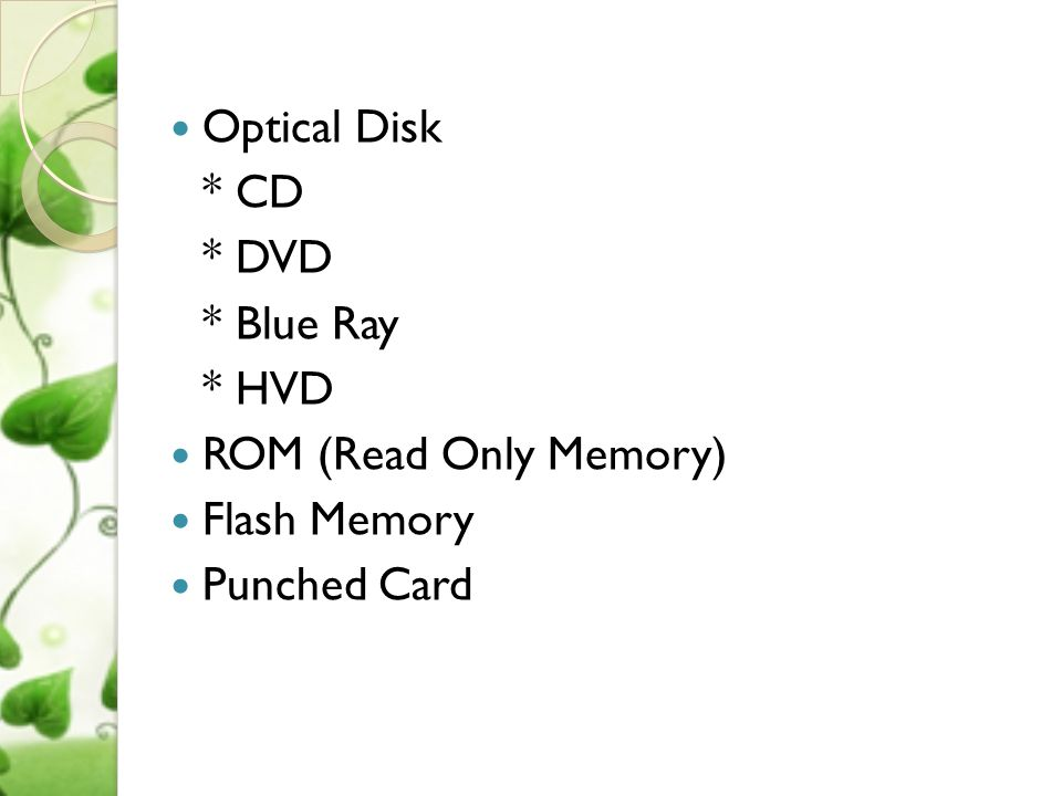 Optical Disk * CD * DVD * Blue Ray * HVD ROM (Read Only Memory) Flash Memory Punched Card
