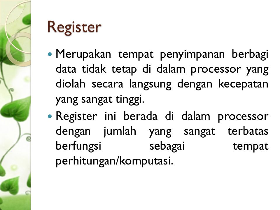 Register Merupakan tempat penyimpanan berbagi data tidak tetap di dalam processor yang diolah secara langsung dengan kecepatan yang sangat tinggi.