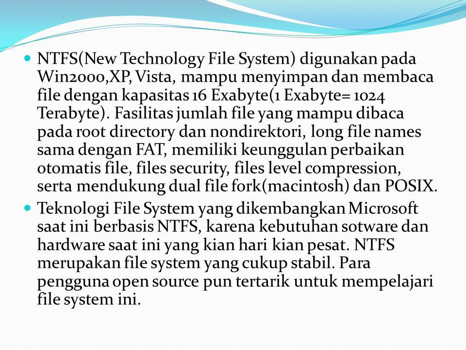 NTFS(New Technology File System) digunakan pada Win2000,XP, Vista, mampu menyimpan dan membaca file dengan kapasitas 16 Exabyte(1 Exabyte= 1024 Terabyte). Fasilitas jumlah file yang mampu dibaca pada root directory dan nondirektori, long file names sama dengan FAT, memiliki keunggulan perbaikan otomatis file, files security, files level compression, serta mendukung dual file fork(macintosh) dan POSIX.