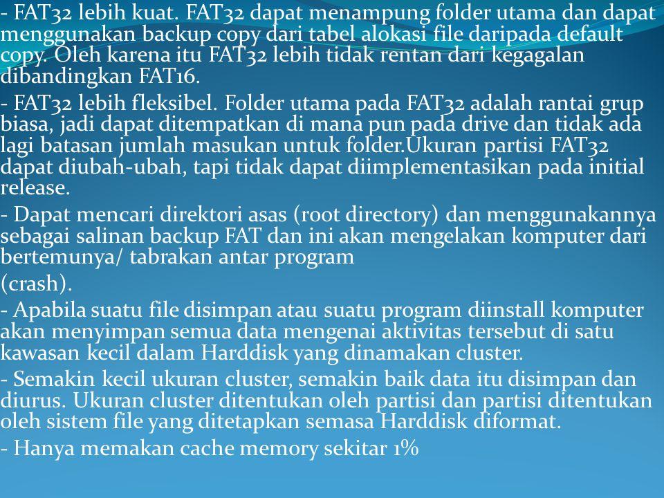 - FAT32 lebih kuat. FAT32 dapat menampung folder utama dan dapat menggunakan backup copy dari tabel alokasi file daripada default copy. Oleh karena itu FAT32 lebih tidak rentan dari kegagalan dibandingkan FAT16.