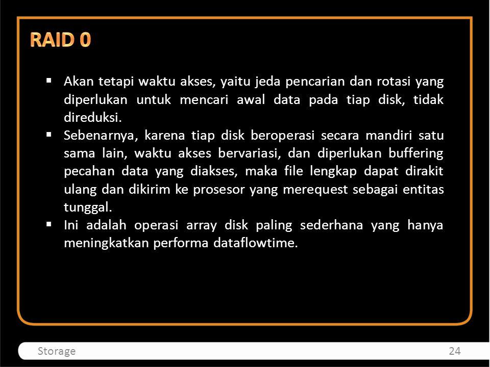 RAID 0 Akan tetapi waktu akses, yaitu jeda pencarian dan rotasi yang diperlukan untuk mencari awal data pada tiap disk, tidak direduksi.