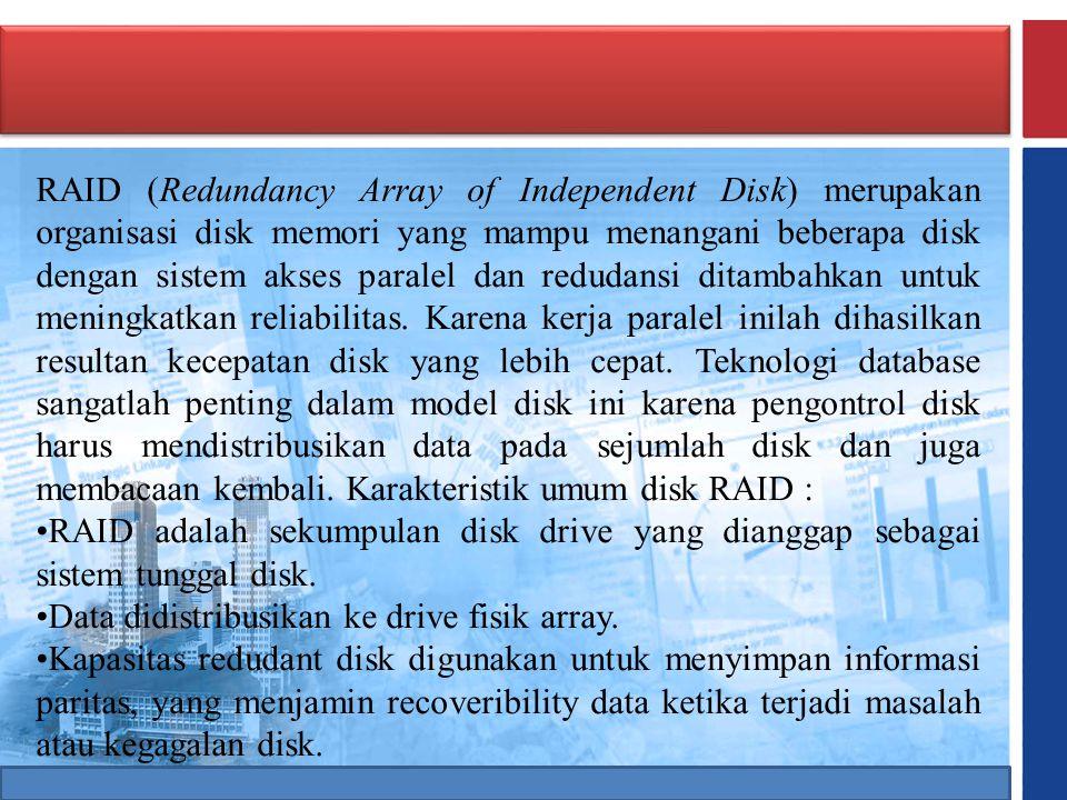 RAID (Redundancy Array of Independent Disk) merupakan organisasi disk memori yang mampu menangani beberapa disk dengan sistem akses paralel dan redudansi ditambahkan untuk meningkatkan reliabilitas. Karena kerja paralel inilah dihasilkan resultan kecepatan disk yang lebih cepat. Teknologi database sangatlah penting dalam model disk ini karena pengontrol disk harus mendistribusikan data pada sejumlah disk dan juga membacaan kembali. Karakteristik umum disk RAID :