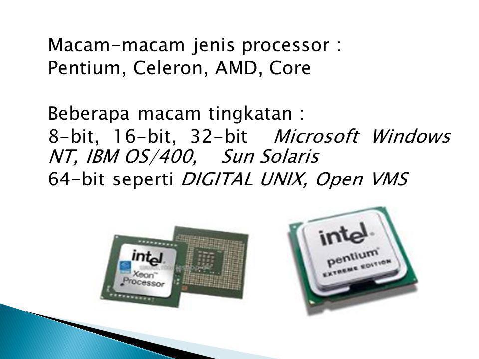 Macam-macam jenis processor : Pentium, Celeron, AMD, Core Beberapa macam tingkatan : 8-bit, 16-bit, 32-bit Microsoft Windows NT, IBM OS/400, Sun Solaris 64-bit seperti DIGITAL UNIX, Open VMS