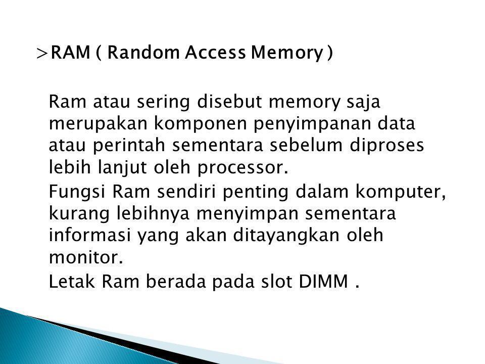 >RAM ( Random Access Memory ) Ram atau sering disebut memory saja merupakan komponen penyimpanan data atau perintah sementara sebelum diproses lebih lanjut oleh processor.