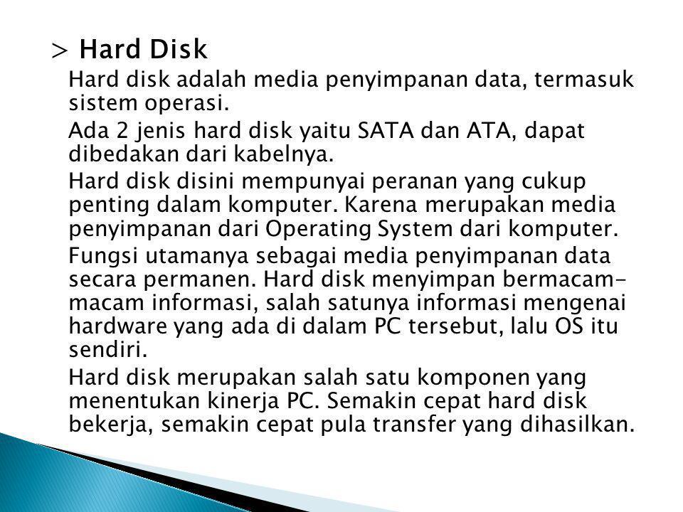 > Hard Disk Hard disk adalah media penyimpanan data, termasuk sistem operasi.