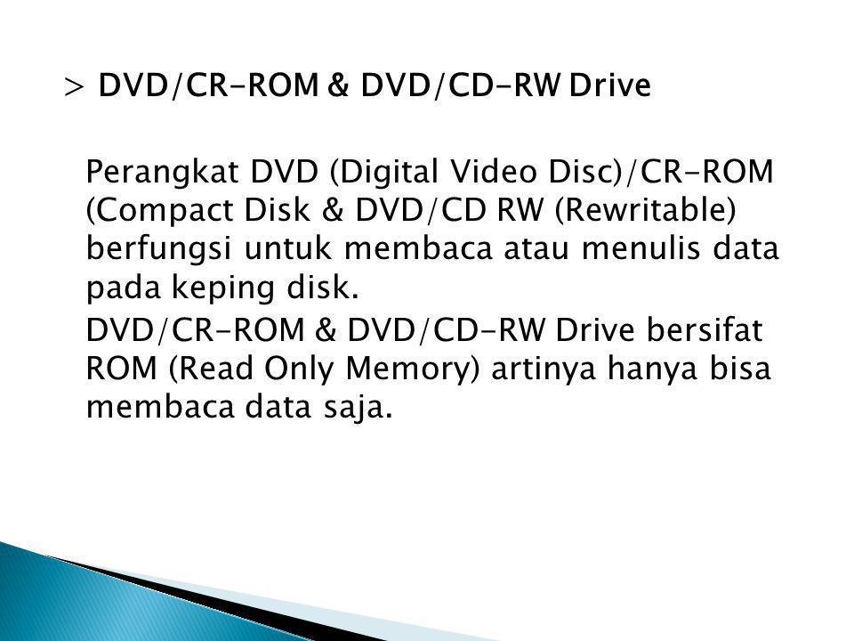 > DVD/CR-ROM & DVD/CD-RW Drive Perangkat DVD (Digital Video Disc)/CR-ROM (Compact Disk & DVD/CD RW (Rewritable) berfungsi untuk membaca atau menulis data pada keping disk.