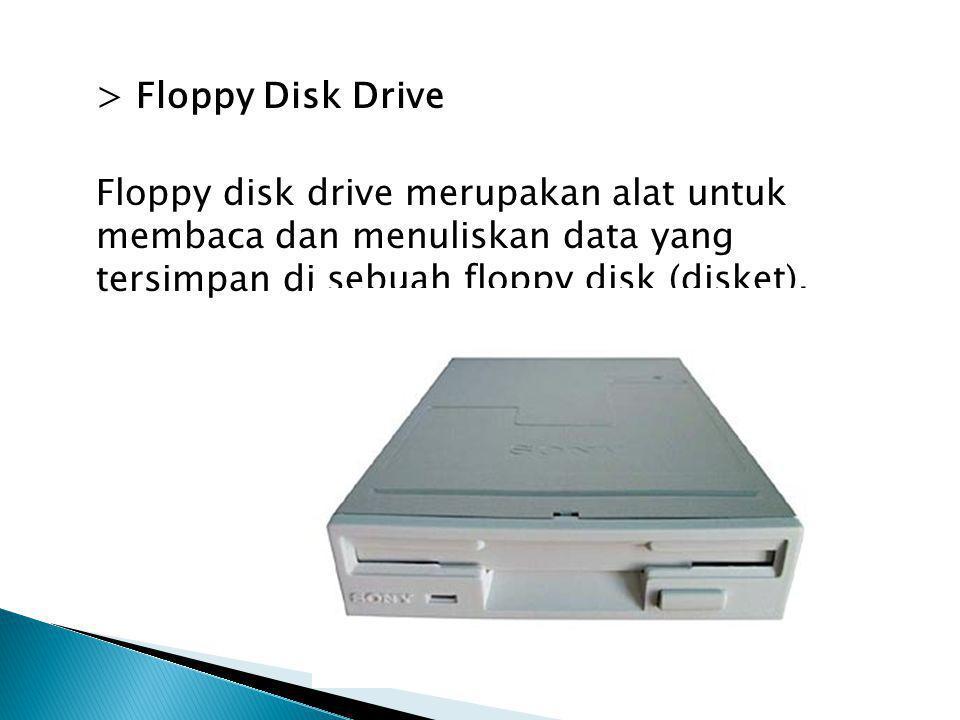 > Floppy Disk Drive Floppy disk drive merupakan alat untuk membaca dan menuliskan data yang tersimpan di sebuah floppy disk (disket).
