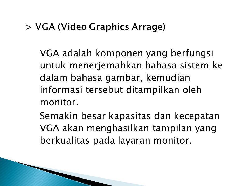 > VGA (Video Graphics Arrage) VGA adalah komponen yang berfungsi untuk menerjemahkan bahasa sistem ke dalam bahasa gambar, kemudian informasi tersebut ditampilkan oleh monitor.