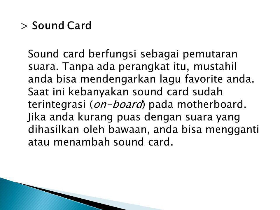 > Sound Card Sound card berfungsi sebagai pemutaran suara