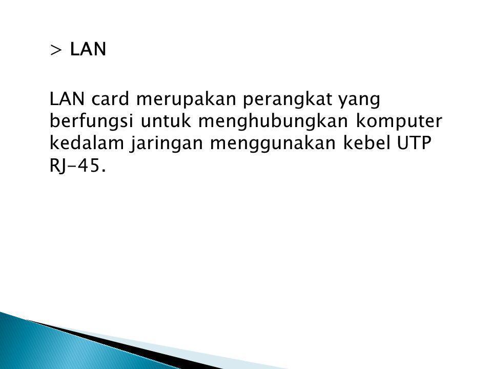 > LAN LAN card merupakan perangkat yang berfungsi untuk menghubungkan komputer kedalam jaringan menggunakan kebel UTP RJ-45.