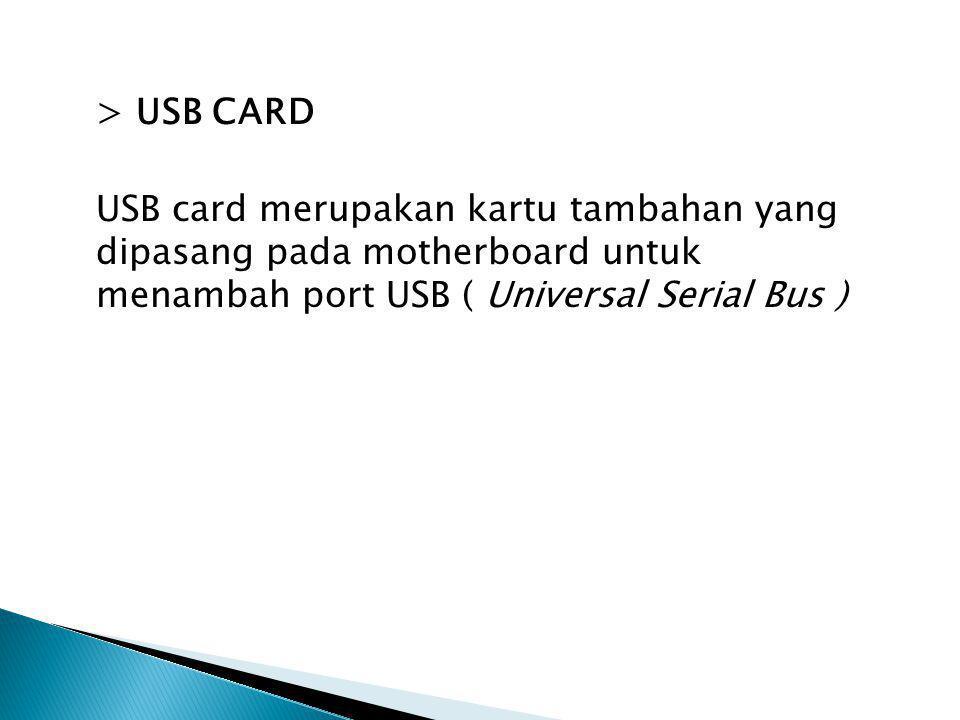 > USB CARD USB card merupakan kartu tambahan yang dipasang pada motherboard untuk menambah port USB ( Universal Serial Bus )