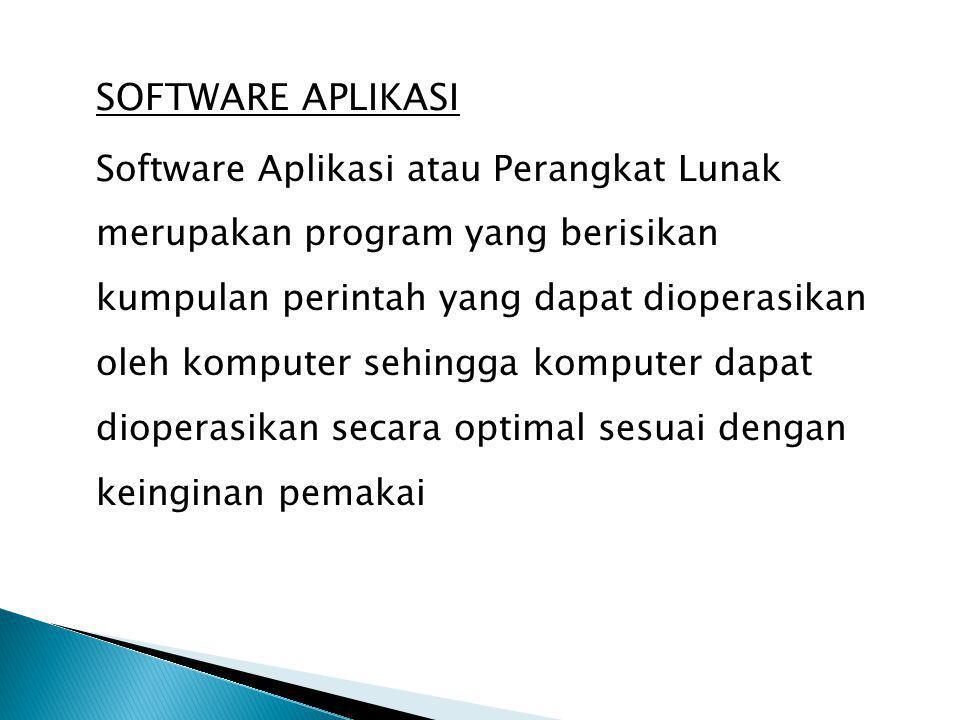 SOFTWARE APLIKASI Software Aplikasi atau Perangkat Lunak merupakan program yang berisikan kumpulan perintah yang dapat dioperasikan oleh komputer sehingga komputer dapat dioperasikan secara optimal sesuai dengan keinginan pemakai