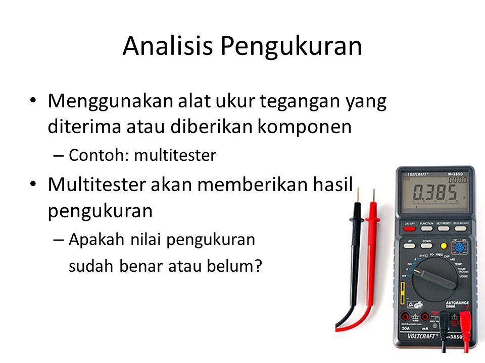 Analisis Pengukuran Menggunakan alat ukur tegangan yang diterima atau diberikan komponen. Contoh: multitester.