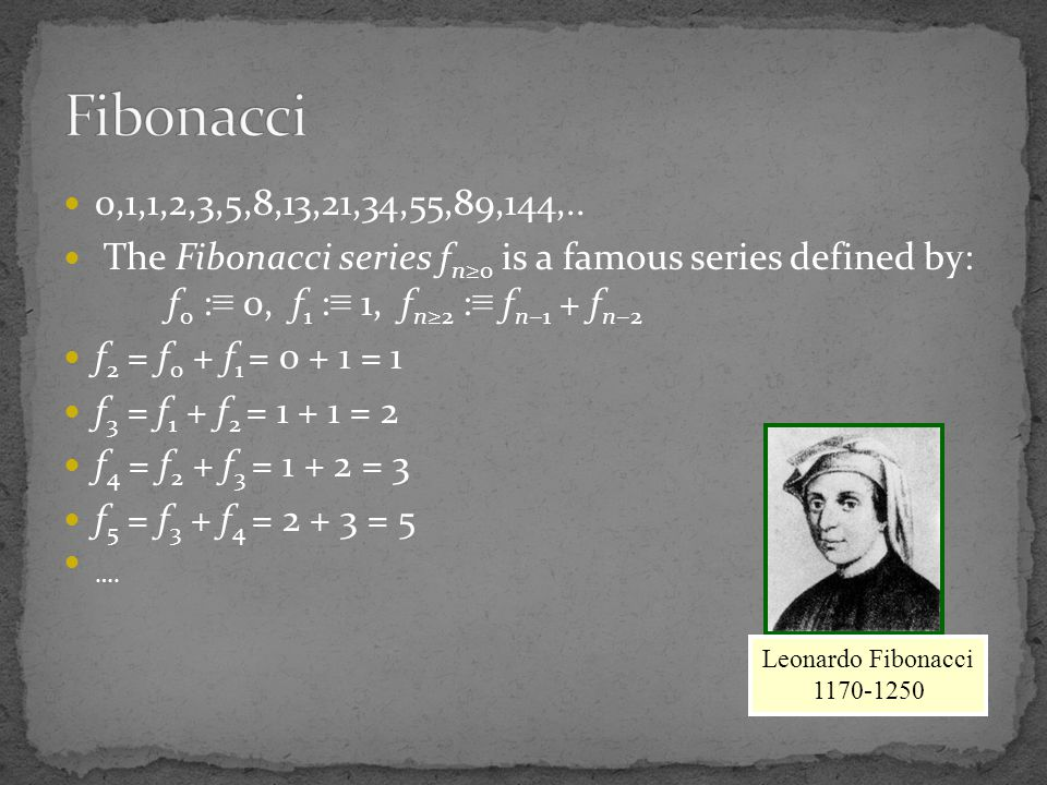 Fibonacci 0,1,1,2,3,5,8,13,21,34,55,89,144,.. The Fibonacci series fn≥0 is a famous series defined by: f0 :≡ 0, f1 :≡ 1, fn≥2 :≡ fn−1 + fn−2.