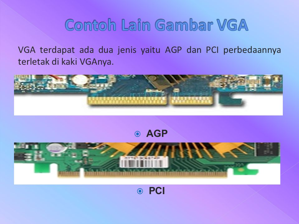 Contoh Lain Gambar VGA VGA terdapat ada dua jenis yaitu AGP dan PCI perbedaannya terletak di kaki VGAnya.