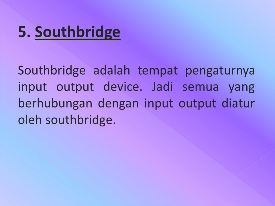 5. Southbridge Southbridge adalah tempat pengaturnya input output device.