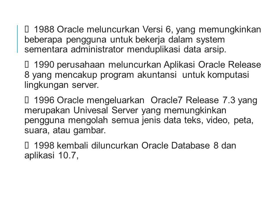 Ø 1988 Oracle meluncurkan Versi 6, yang memungkinkan beberapa pengguna untuk bekerja dalam system sementara administrator menduplikasi data arsip.