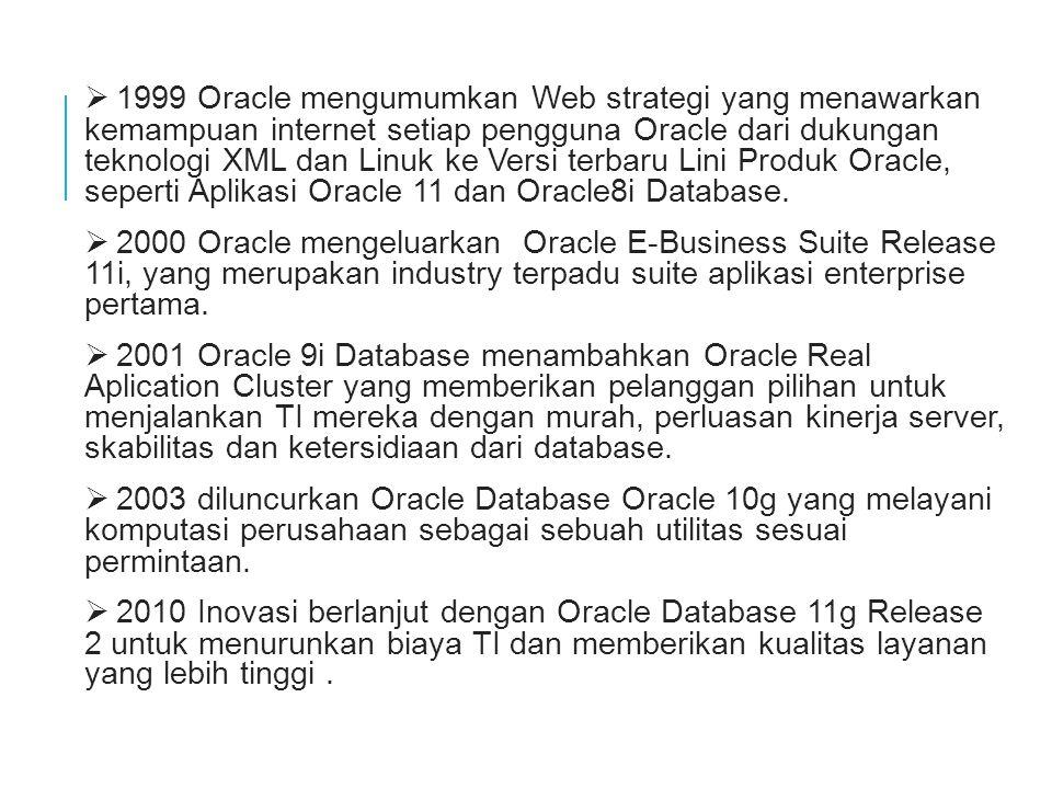 Ø 1999 Oracle mengumumkan Web strategi yang menawarkan kemampuan internet setiap pengguna Oracle dari dukungan teknologi XML dan Linuk ke Versi terbaru Lini Produk Oracle, seperti Aplikasi Oracle 11 dan Oracle8i Database.