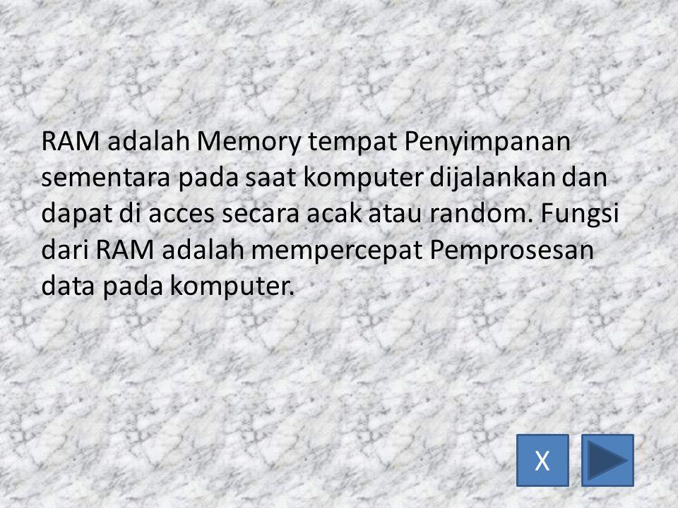 RAM adalah Memory tempat Penyimpanan sementara pada saat komputer dijalankan dan dapat di acces secara acak atau random. Fungsi dari RAM adalah mempercepat Pemprosesan data pada komputer.