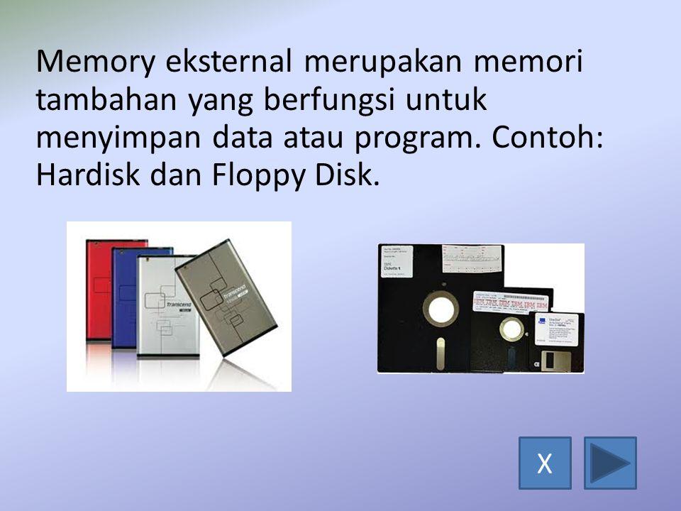 Memory eksternal merupakan memori tambahan yang berfungsi untuk menyimpan data atau program. Contoh: Hardisk dan Floppy Disk.