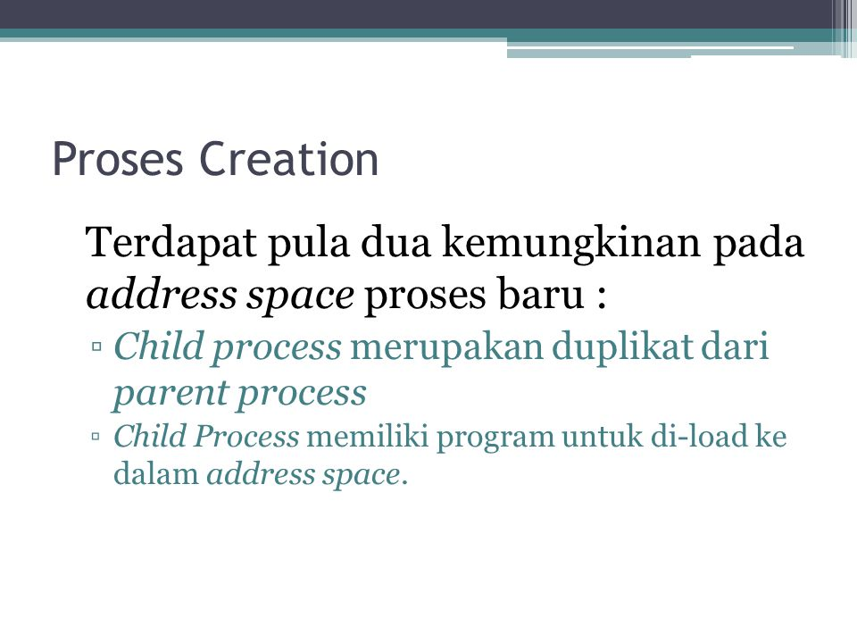 Proses Creation Terdapat pula dua kemungkinan pada address space proses baru : Child process merupakan duplikat dari parent process.