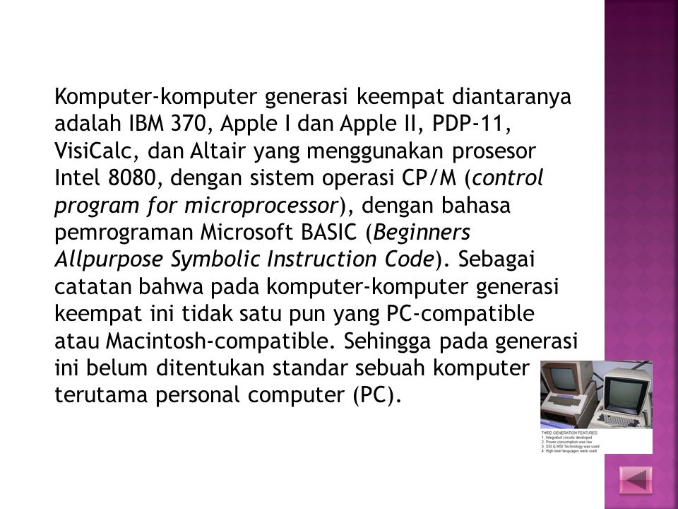 Komputer-komputer generasi keempat diantaranya adalah IBM 370, Apple I dan Apple II, PDP-11, VisiCalc, dan Altair yang menggunakan prosesor Intel 8080, dengan sistem operasi CP/M (control program for microprocessor), dengan bahasa pemrograman Microsoft BASIC (Beginners Allpurpose Symbolic Instruction Code).