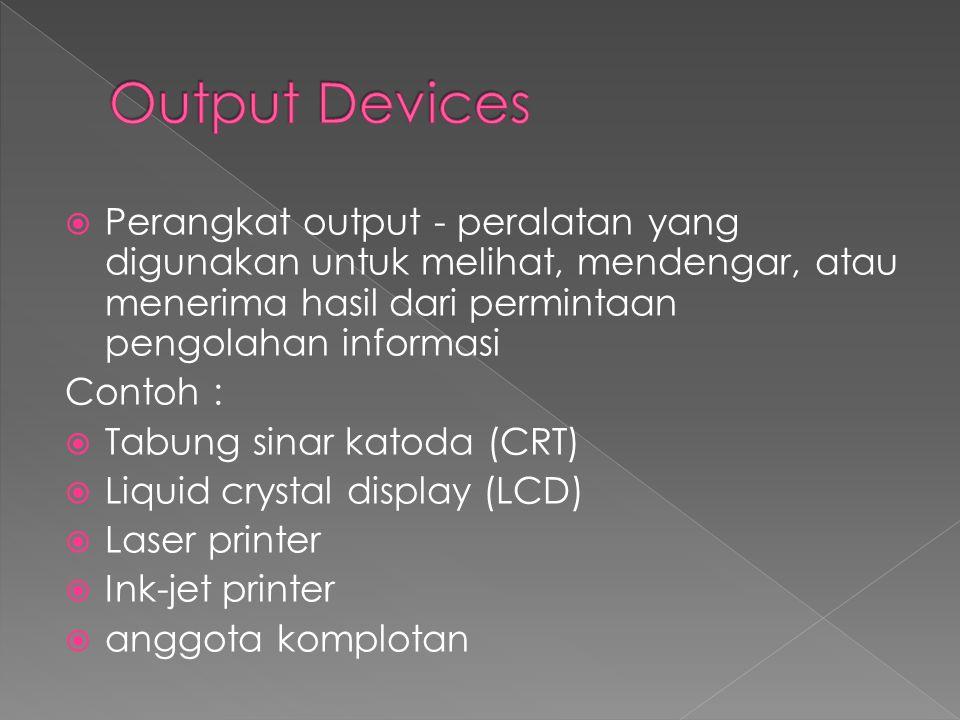 Output Devices Perangkat output - peralatan yang digunakan untuk melihat, mendengar, atau menerima hasil dari permintaan pengolahan informasi.
