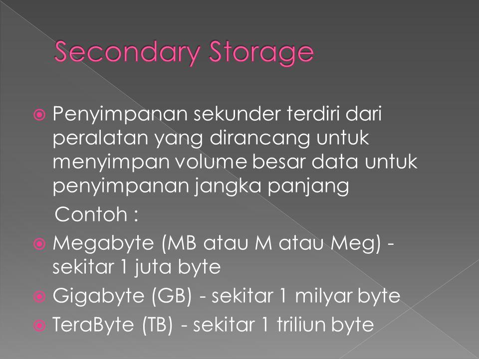 Secondary Storage Penyimpanan sekunder terdiri dari peralatan yang dirancang untuk menyimpan volume besar data untuk penyimpanan jangka panjang.