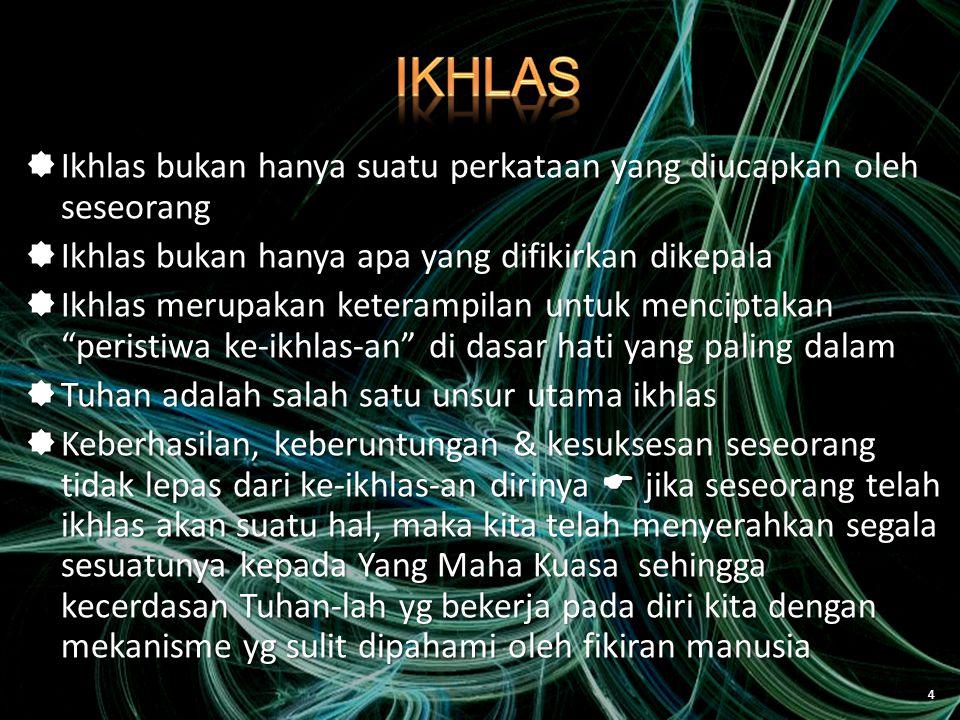 IKHLAS Ikhlas bukan hanya suatu perkataan yang diucapkan oleh seseorang. Ikhlas bukan hanya apa yang difikirkan dikepala.