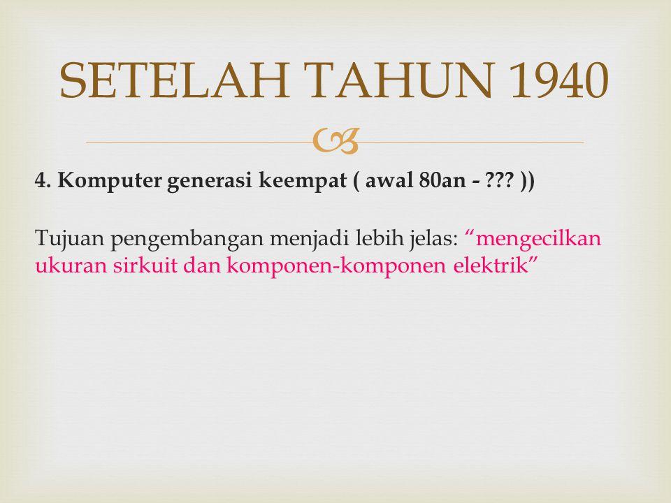 SETELAH TAHUN 1940 4. Komputer generasi keempat ( awal 80an - ))