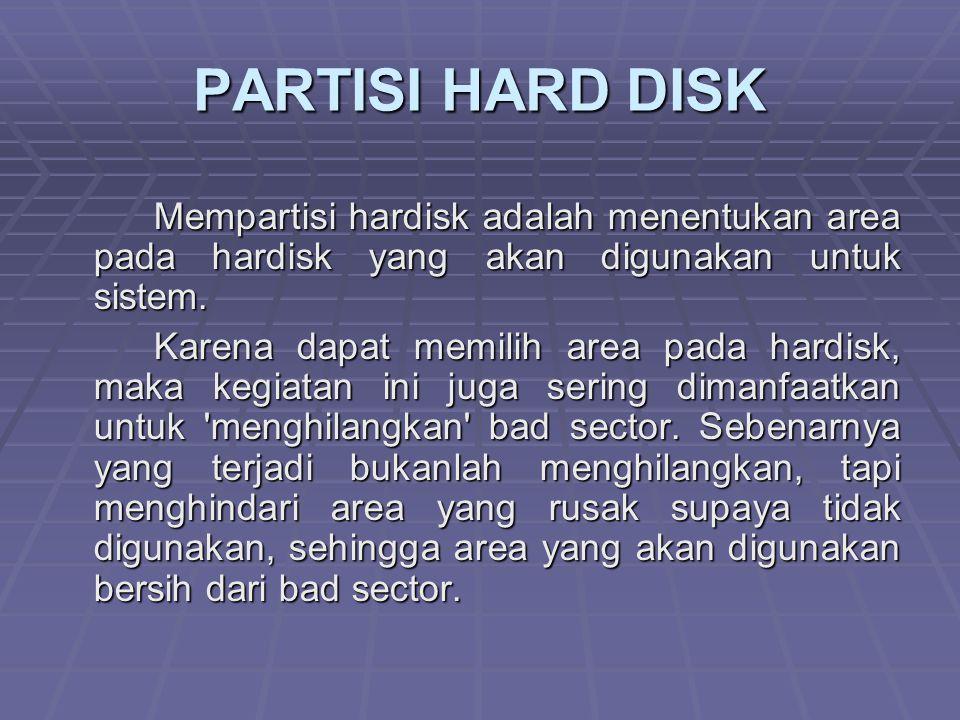 PARTISI HARD DISK Mempartisi hardisk adalah menentukan area pada hardisk yang akan digunakan untuk sistem.
