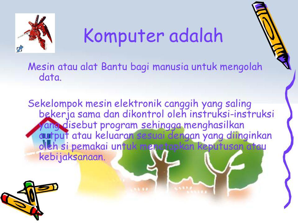 Komputer adalah Mesin atau alat Bantu bagi manusia untuk mengolah data.