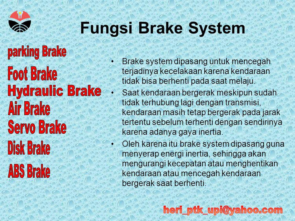 Fungsi Brake System Brake system dipasang untuk mencegah terjadinya kecelakaan karena kendaraan tidak bisa berhenti pada saat melaju.