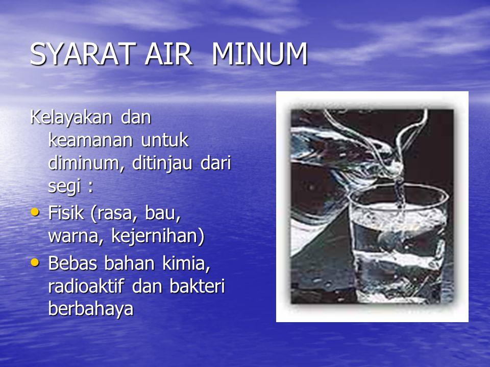 SYARAT AIR MINUM Kelayakan dan keamanan untuk diminum, ditinjau dari segi : Fisik (rasa, bau, warna, kejernihan)