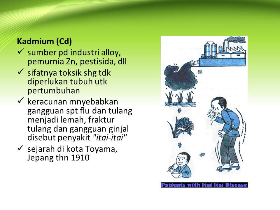 Kadmium (Cd) sumber pd industri alloy, pemurnia Zn, pestisida, dll. sifatnya toksik shg tdk diperlukan tubuh utk pertumbuhan.