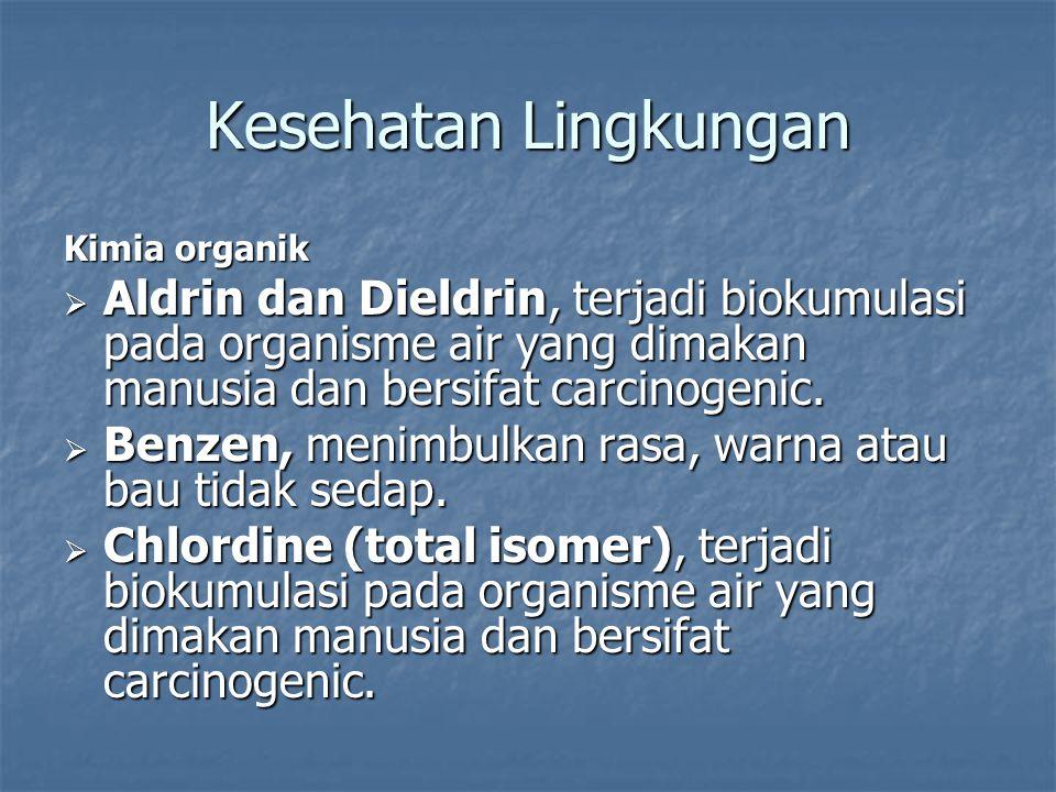 Kesehatan Lingkungan Kimia organik. Aldrin dan Dieldrin, terjadi biokumulasi pada organisme air yang dimakan manusia dan bersifat carcinogenic.