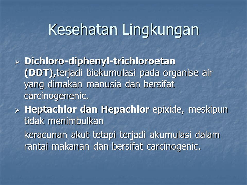 Kesehatan Lingkungan Dichloro-diphenyl-trichloroetan (DDT),terjadi biokumulasi pada organise air yang dimakan manusia dan bersifat carcinogenenic.