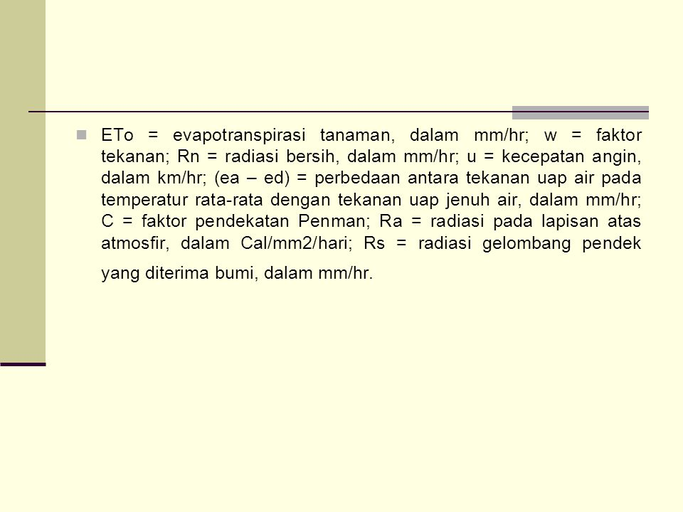ETo = evapotranspirasi tanaman, dalam mm/hr; w = faktor tekanan; Rn = radiasi bersih, dalam mm/hr; u = kecepatan angin, dalam km/hr; (ea – ed) = perbedaan antara tekanan uap air pada temperatur rata-rata dengan tekanan uap jenuh air, dalam mm/hr; C = faktor pendekatan Penman; Ra = radiasi pada lapisan atas atmosfir, dalam Cal/mm2/hari; Rs = radiasi gelombang pendek yang diterima bumi, dalam mm/hr.