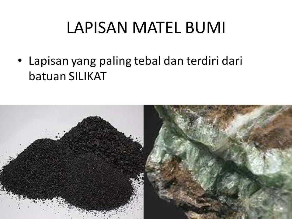 LAPISAN MATEL BUMI Lapisan yang paling tebal dan terdiri dari batuan SILIKAT