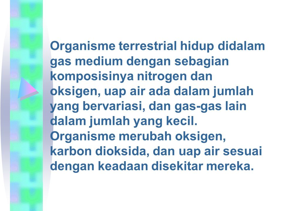 Organisme terrestrial hidup didalam gas medium dengan sebagian komposisinya nitrogen dan oksigen, uap air ada dalam jumlah yang bervariasi, dan gas-gas lain dalam jumlah yang kecil.