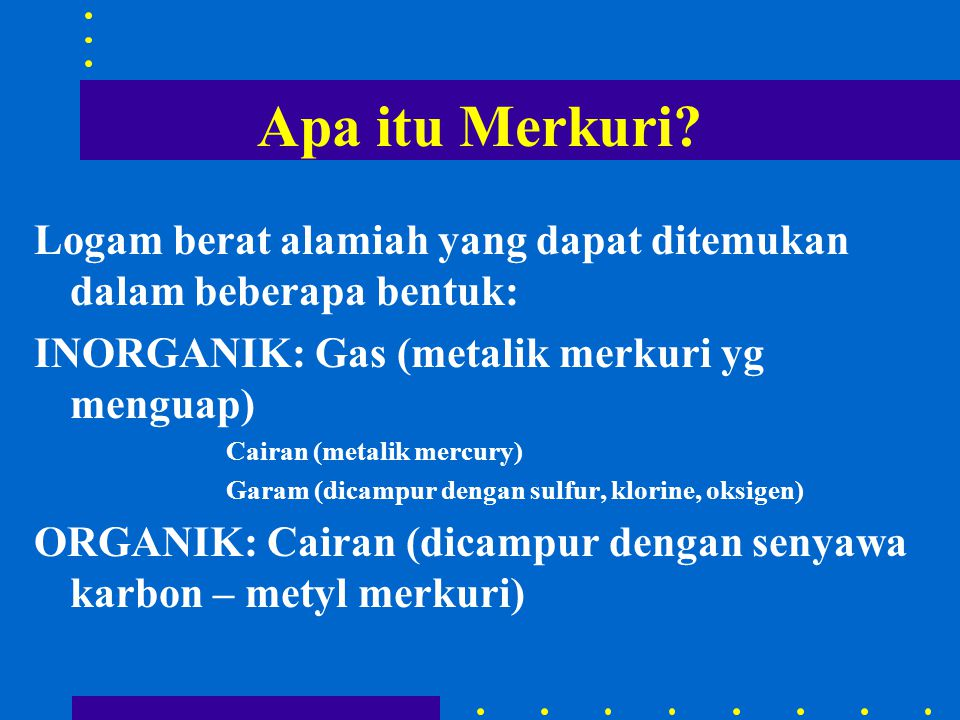 Apa itu Merkuri Logam berat alamiah yang dapat ditemukan dalam beberapa bentuk: INORGANIK: Gas (metalik merkuri yg menguap)