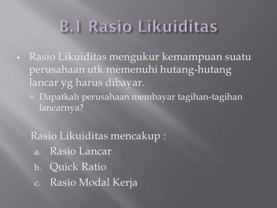 B.1 Rasio Likuiditas Rasio Likuiditas mengukur kemampuan suatu perusahaan utk memenuhi hutang-hutang lancar yg harus dibayar.