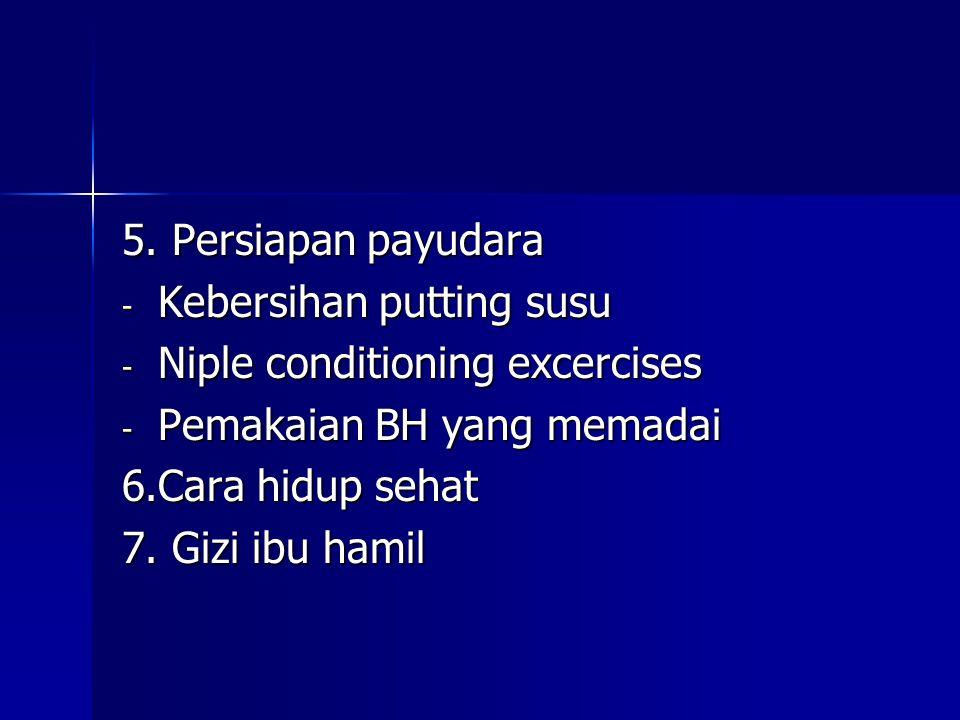 5. Persiapan payudara Kebersihan putting susu. Niple conditioning excercises. Pemakaian BH yang memadai.