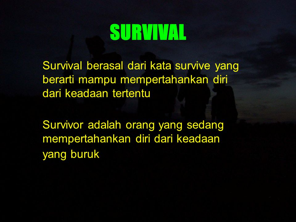 SURVIVAL Survival berasal dari kata survive yang berarti mampu mempertahankan diri dari keadaan tertentu.
