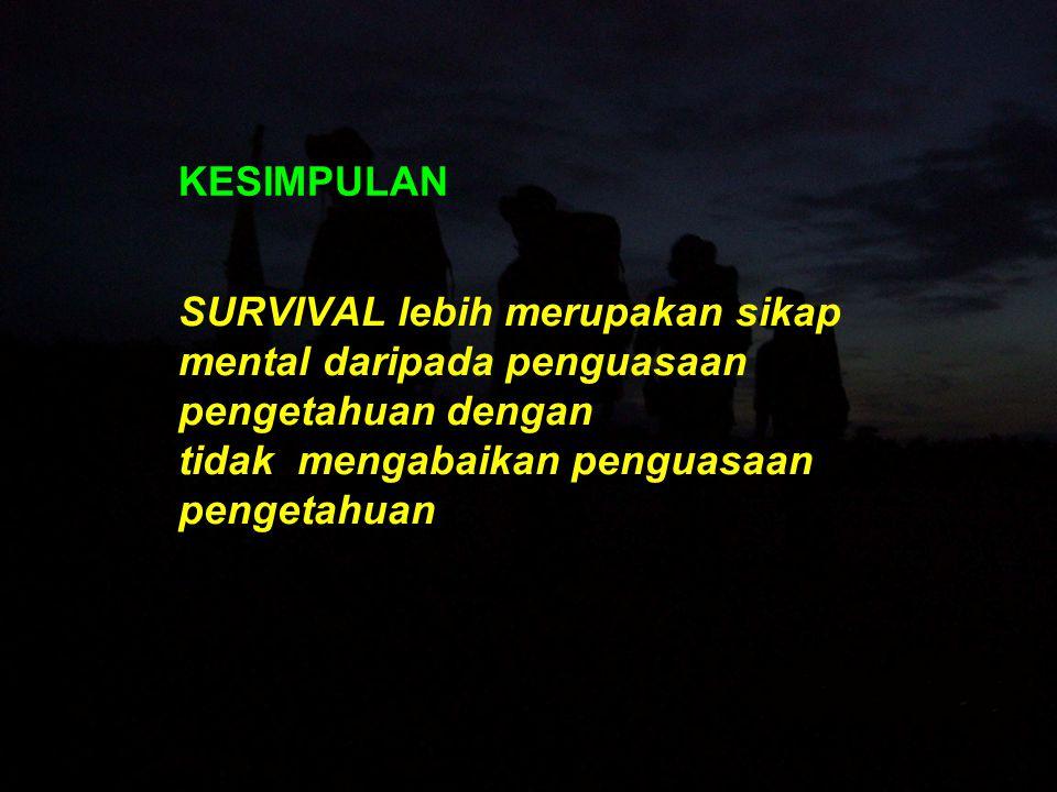 KESIMPULAN SURVIVAL lebih merupakan sikap mental daripada penguasaan pengetahuan dengan tidak mengabaikan penguasaan pengetahuan.